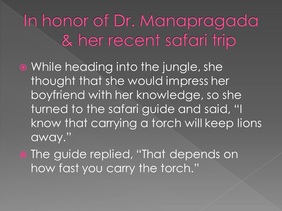  While heading into the jungle, she thought that she would impress her boyfriend with her knowledge, so she turned to the safari guide and said, I know that carrying a torch will keep lions away.  The guide replied, That depends on how fast you carry the torch.
