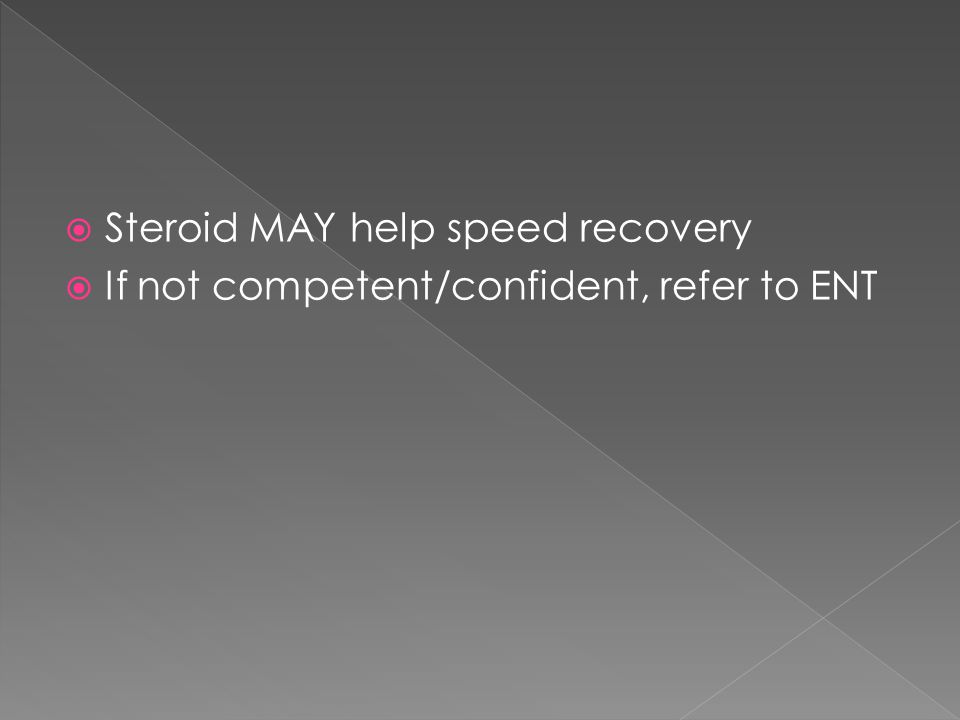  Steroid MAY help speed recovery  If not competent/confident, refer to ENT