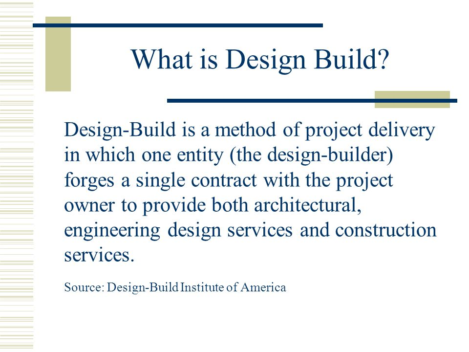 What is Design Build? Design-Build is a method of project delivery in which one entity (the design-builder) forges a single contract with the project
