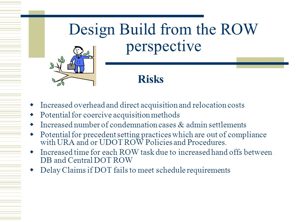 Design Build from the ROW perspective Risks  Increased overhead and direct acquisition and relocation costs  Potential for coercive acquisition meth