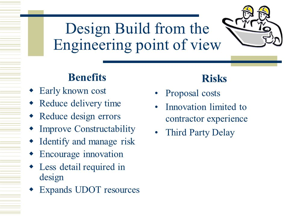 Design Build from the Engineering point of view Benefits  Early known cost  Reduce delivery time  Reduce design errors  Improve Constructability  Identify and manage risk  Encourage innovation  Less detail required in design  Expands UDOT resources Risks Proposal costs Innovation limited to contractor experience Third Party Delay
