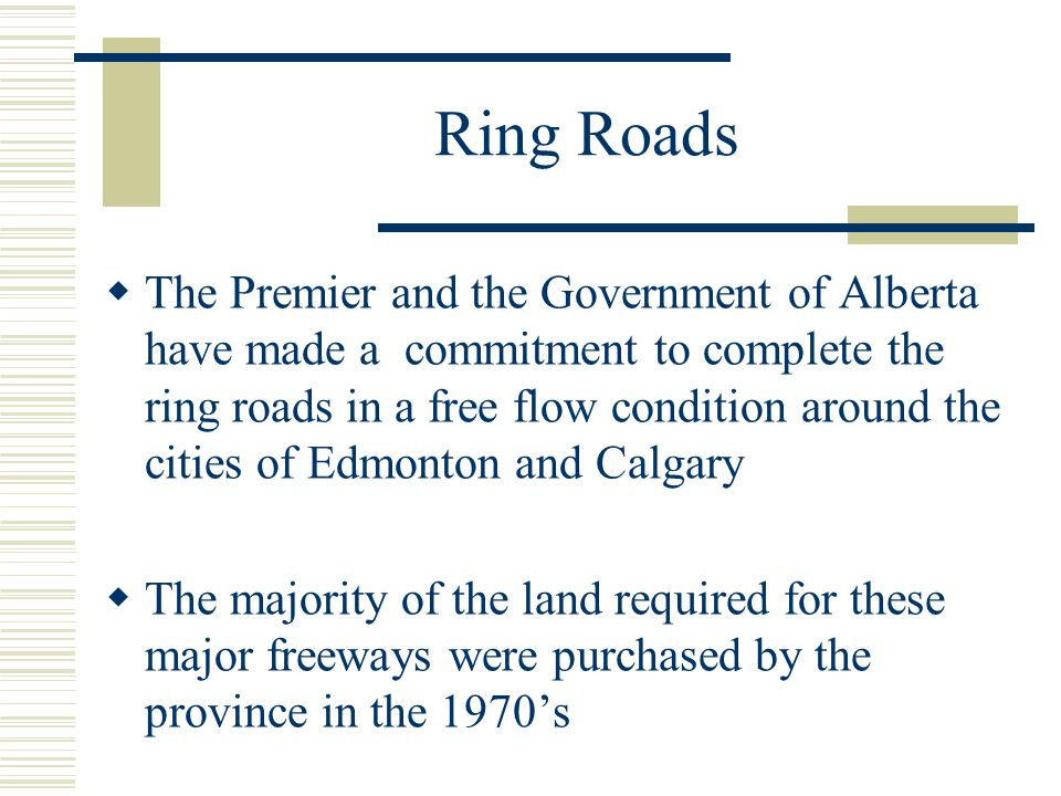 Ring Roads  The Premier and the Government of Alberta have made a commitment to complete the ring roads in a free flow condition around the cities of Edmonton and Calgary  The majority of the land required for these major freeways were purchased by the province in the 1970's