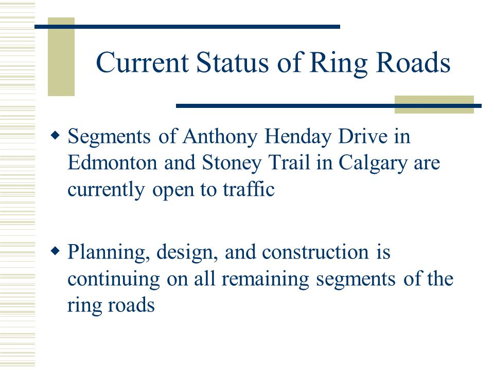 Current Status of Ring Roads  Segments of Anthony Henday Drive in Edmonton and Stoney Trail in Calgary are currently open to traffic  Planning, desi