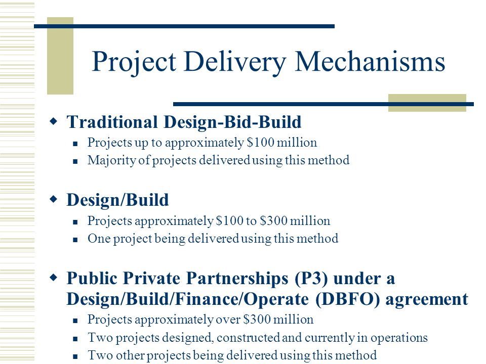 Project Delivery Mechanisms  Traditional Design-Bid-Build Projects up to approximately $100 million Majority of projects delivered using this method