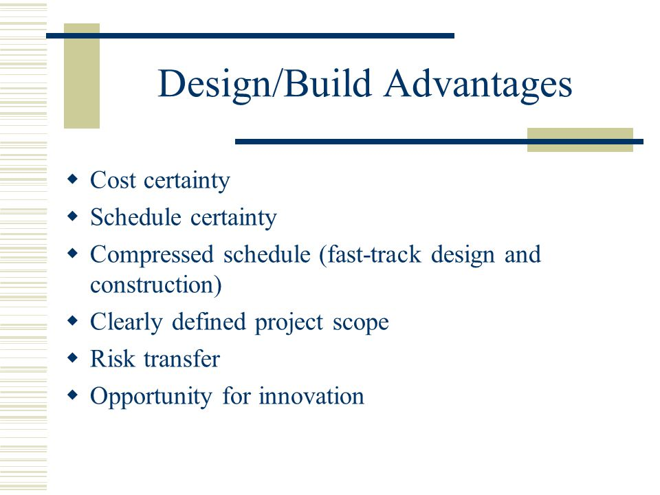 Design/Build Advantages  Cost certainty  Schedule certainty  Compressed schedule (fast-track design and construction)  Clearly defined project sco