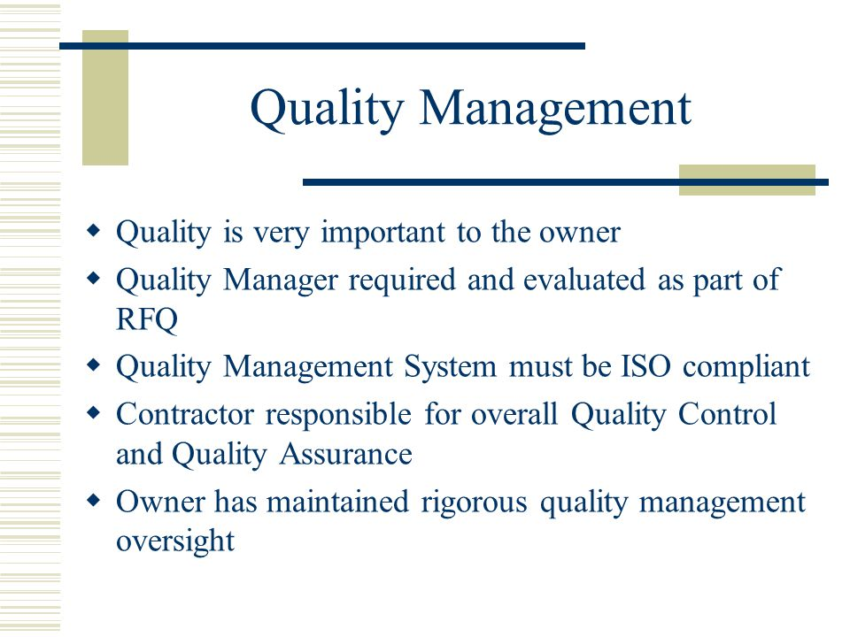 Quality Management  Quality is very important to the owner  Quality Manager required and evaluated as part of RFQ  Quality Management System must be ISO compliant  Contractor responsible for overall Quality Control and Quality Assurance  Owner has maintained rigorous quality management oversight