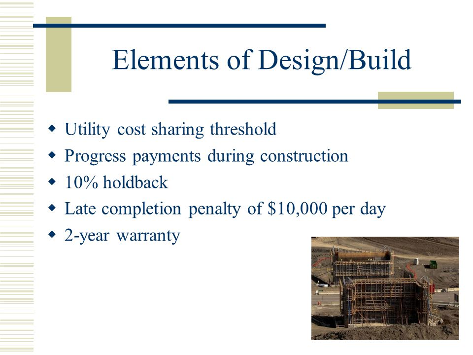 Elements of Design/Build  Utility cost sharing threshold  Progress payments during construction  10% holdback  Late completion penalty of $10,000 per day  2-year warranty