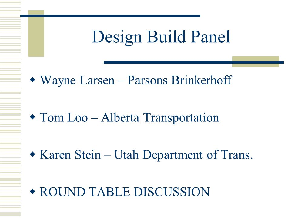 Design/Build Disadvantages  Clearly defined project scope  Design must be further advanced for accurate pricing  Unknowns removed (geotechnical, etc.)  Regulatory issues resolved in advance (risk not transferred)  Less control by owner during design and construction