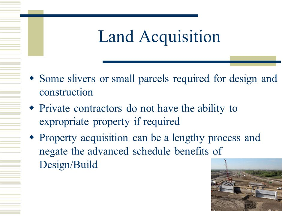 Land Acquisition  Some slivers or small parcels required for design and construction  Private contractors do not have the ability to expropriate property if required  Property acquisition can be a lengthy process and negate the advanced schedule benefits of Design/Build