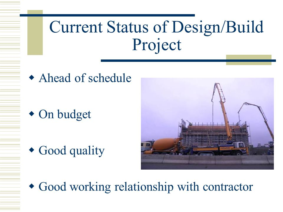 Current Status of Design/Build Project  Ahead of schedule  On budget  Good quality  Good working relationship with contractor