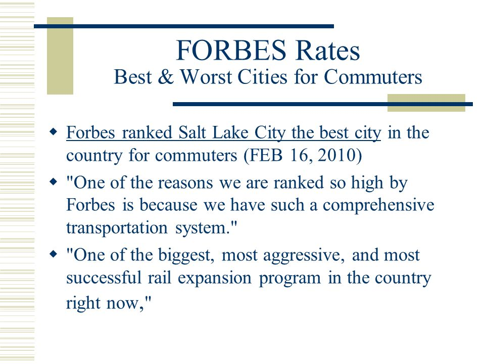 FORBES Rates Best & Worst Cities for Commuters  Forbes ranked Salt Lake City the best city in the country for commuters (FEB 16, 2010) Forbes ranked Salt Lake City the best city  One of the reasons we are ranked so high by Forbes is because we have such a comprehensive transportation system.  One of the biggest, most aggressive, and most successful rail expansion program in the country right now,
