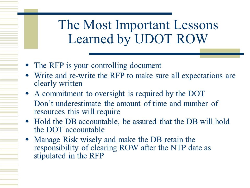 The Most Important Lessons Learned by UDOT ROW  The RFP is your controlling document  Write and re-write the RFP to make sure all expectations are c