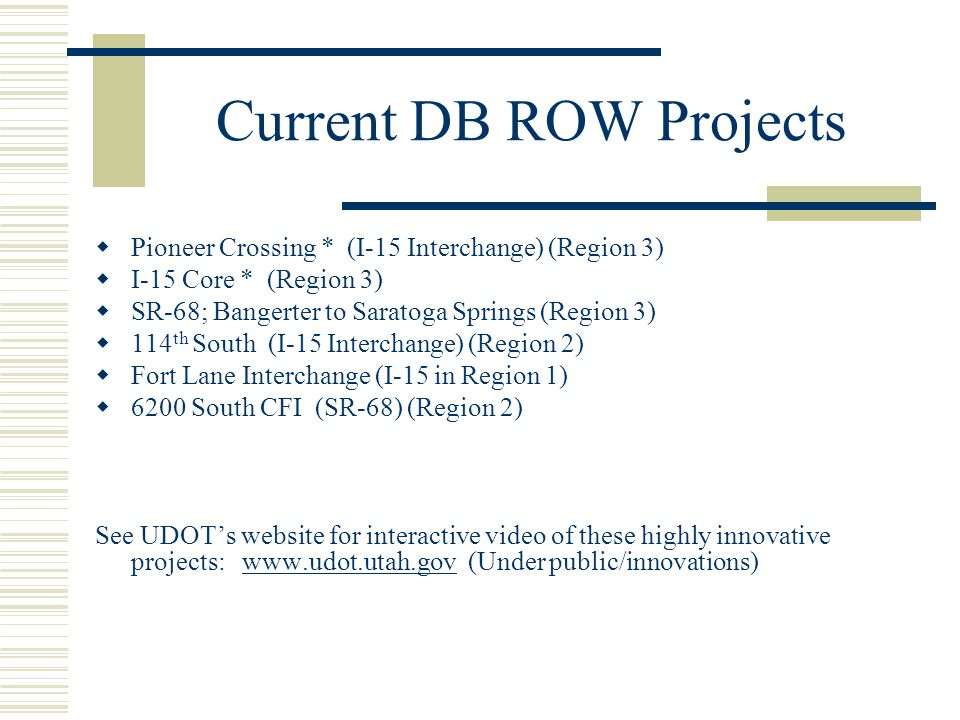 Current DB ROW Projects  Pioneer Crossing * (I-15 Interchange) (Region 3)  I-15 Core * (Region 3)  SR-68; Bangerter to Saratoga Springs (Region 3)