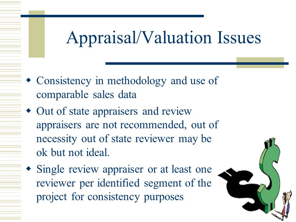 Appraisal/Valuation Issues  Consistency in methodology and use of comparable sales data  Out of state appraisers and review appraisers are not recommended, out of necessity out of state reviewer may be ok but not ideal.