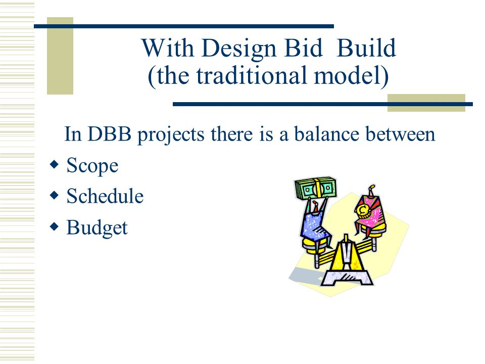 With Design Bid Build (the traditional model) In DBB projects there is a balance between  Scope  Schedule  Budget