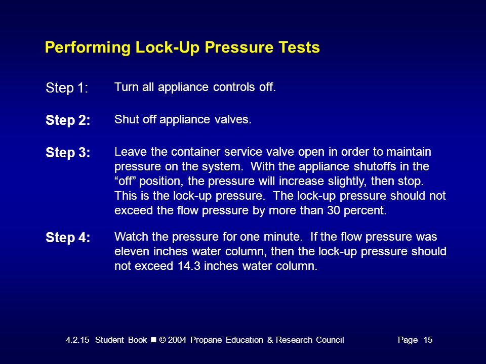 4.2.15 Student Book © 2004 Propane Education & Research CouncilPage 15 Performing Lock-Up Pressure Tests Step 1: Turn all appliance controls off. Step