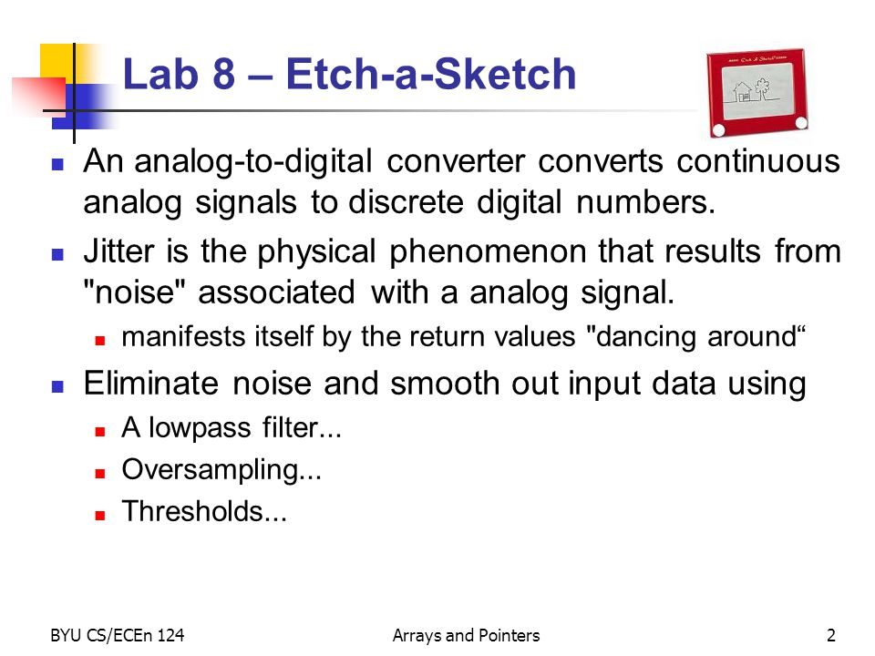 BYU CS/ECEn 124Arrays and Pointers2 Lab 8 – Etch-a-Sketch An analog-to-digital converter converts continuous analog signals to discrete digital number