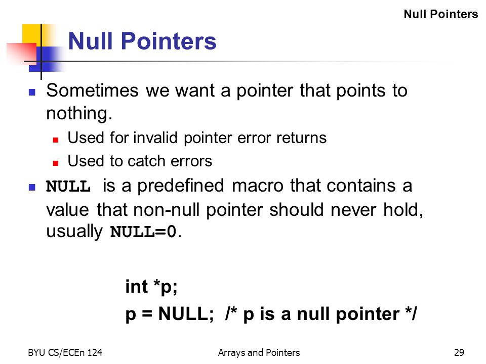 BYU CS/ECEn 124Arrays and Pointers29 Null Pointers Sometimes we want a pointer that points to nothing. Used for invalid pointer error returns Used to
