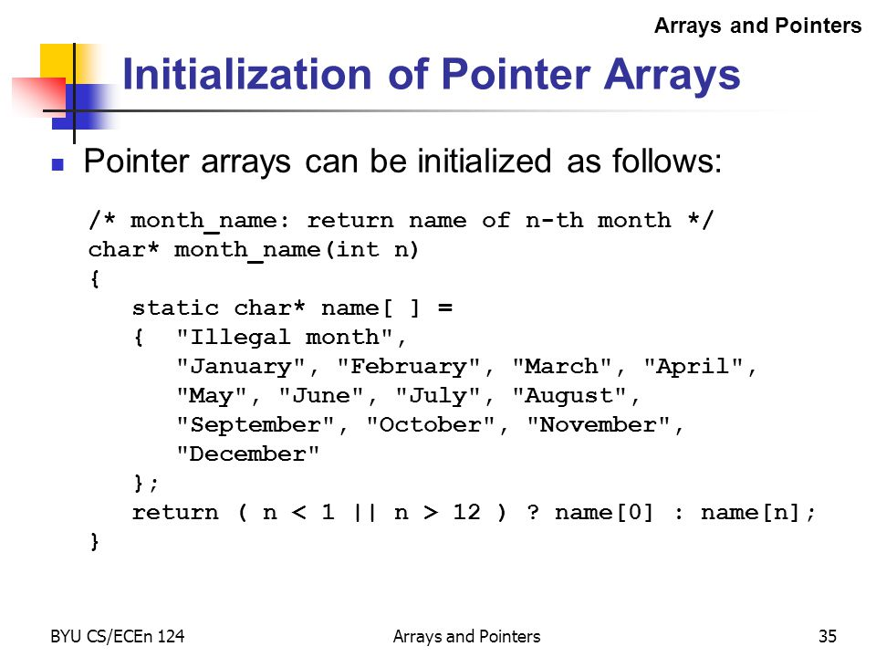 BYU CS/ECEn 124Arrays and Pointers35 Initialization of Pointer Arrays Pointer arrays can be initialized as follows: /* month_name: return name of n-th month */ char* month_name(int n) { static char* name[ ] = { Illegal month , January , February , March , April , May , June , July , August , September , October , November , December }; return ( n 12 ) .