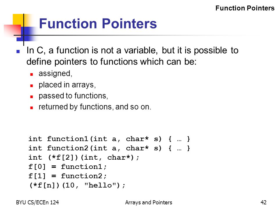 BYU CS/ECEn 124Arrays and Pointers42 Function Pointers In C, a function is not a variable, but it is possible to define pointers to functions which ca
