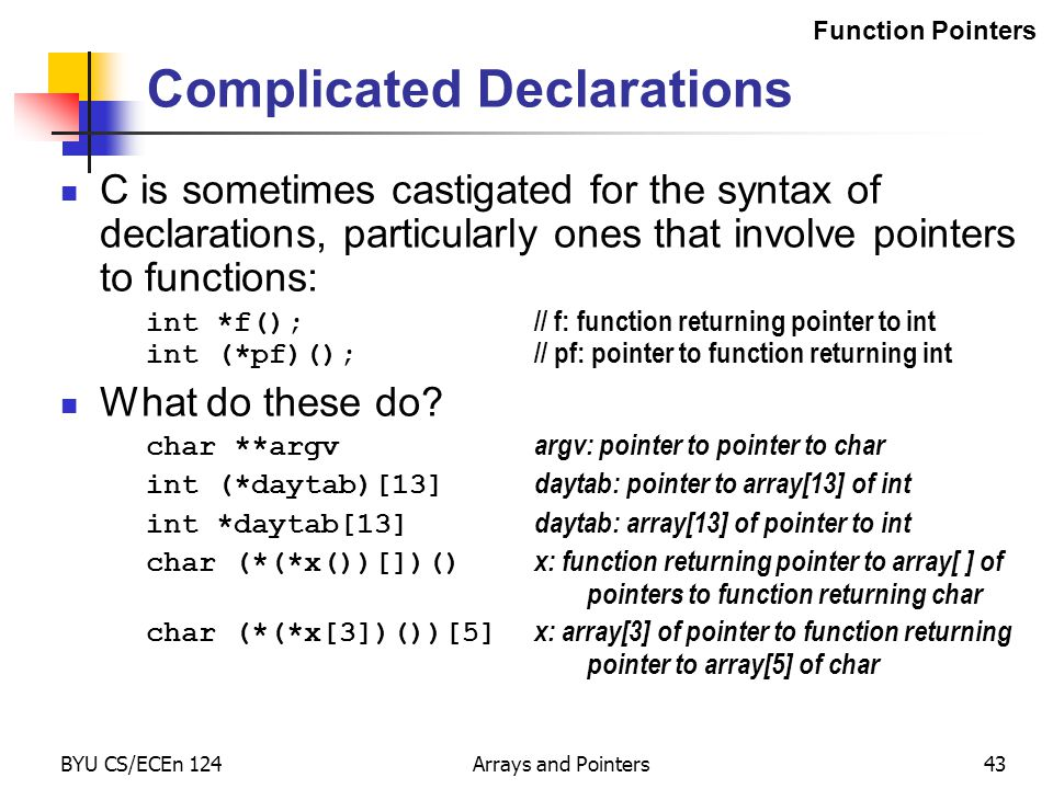 BYU CS/ECEn 124Arrays and Pointers43 Complicated Declarations C is sometimes castigated for the syntax of declarations, particularly ones that involve pointers to functions: int *f(); // f: function returning pointer to int int (*pf)(); // pf: pointer to function returning int What do these do.