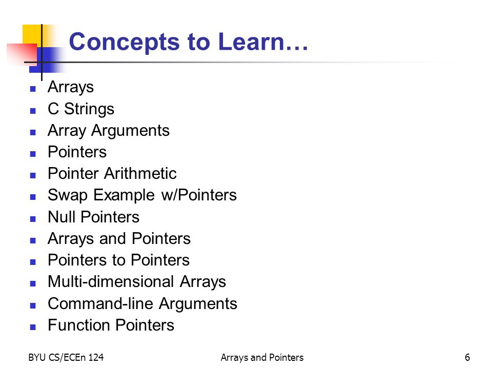BYU CS/ECEn 124Arrays and Pointers6 Concepts to Learn… Arrays C Strings Array Arguments Pointers Pointer Arithmetic Swap Example w/Pointers Null Point
