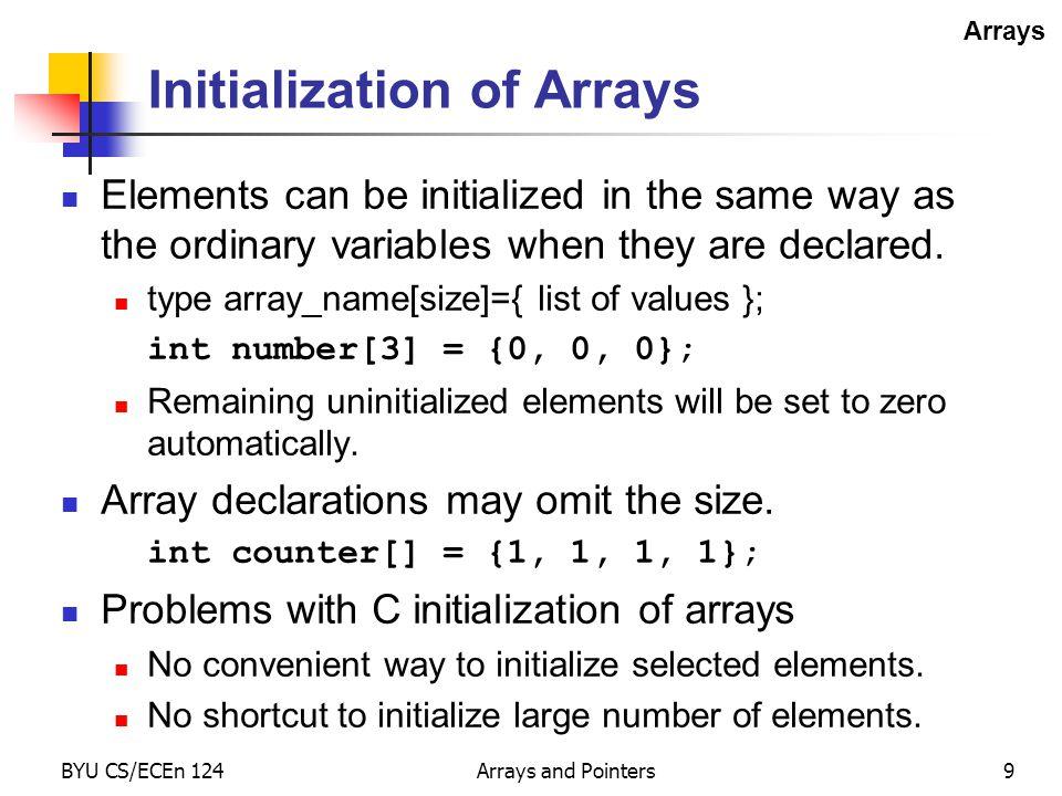 BYU CS/ECEn 124Arrays and Pointers10 Local Array Example int main() { int array[10]; int x; x = array[3] + 1; array[6] = 5; return 0; } main: 0x87a2: 8031 0016 SUB.W #0x0016,SP 0x87a6: 431F MOV.W #1,R15 0x87a8: 511F 0006 ADD.W 0x0006(SP),R15 0x87ac: 4F81 0014 MOV.W R15,0x0014(SP) 0x87b0: 40B1 0005 000C MOV.W #0x0005,0x000c(SP) 0x87b6: 430C CLR.W R12 0x87b8: 5031 0016 ADD.W #0x0016,SP 0x87bc: 4130 RET Arrays array[0]0x0000(SP) array[1]0x0002(SP) array[2]0x0004(SP) array[3]0x0006(SP) array[4]0x0008(SP) array[5]0x000a(SP) array[6]0x000c(SP) array[7]0x000e(SP) array[8]0x0010(SP) array[9]0x0012(SP) x0x0014(SP) SP 