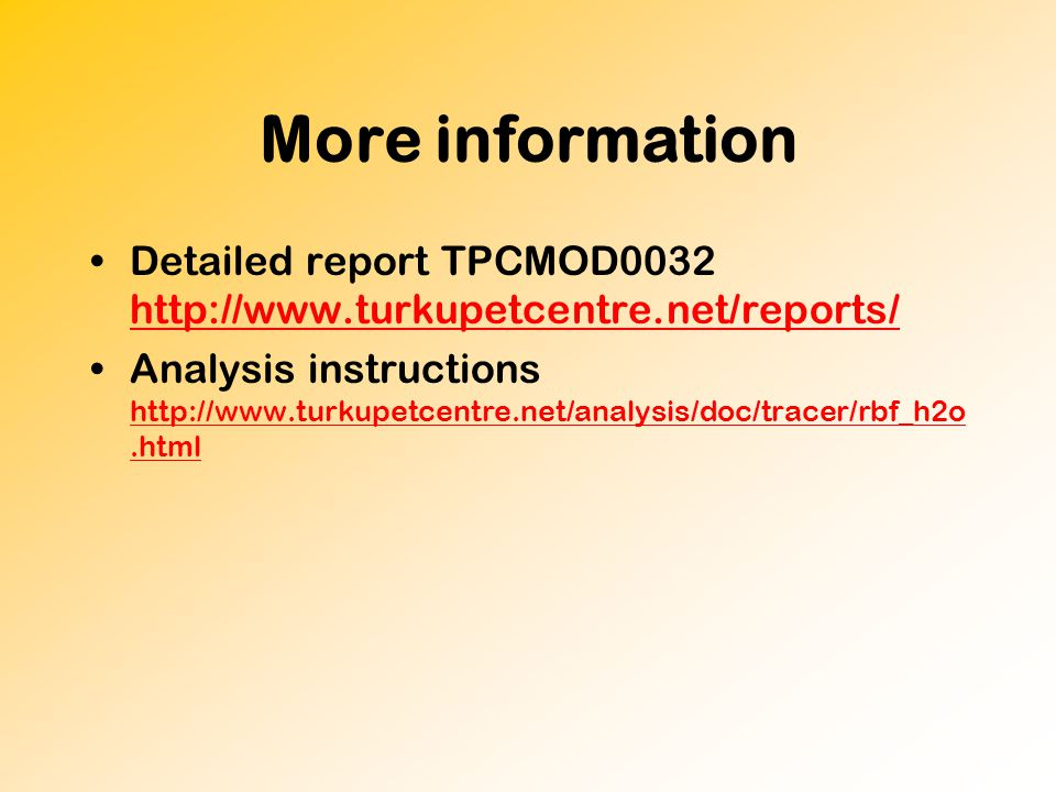More information Detailed report TPCMOD0032 http://www.turkupetcentre.net/reports/ http://www.turkupetcentre.net/reports/ Analysis instructions http://www.turkupetcentre.net/analysis/doc/tracer/rbf_h2o.html http://www.turkupetcentre.net/analysis/doc/tracer/rbf_h2o.html