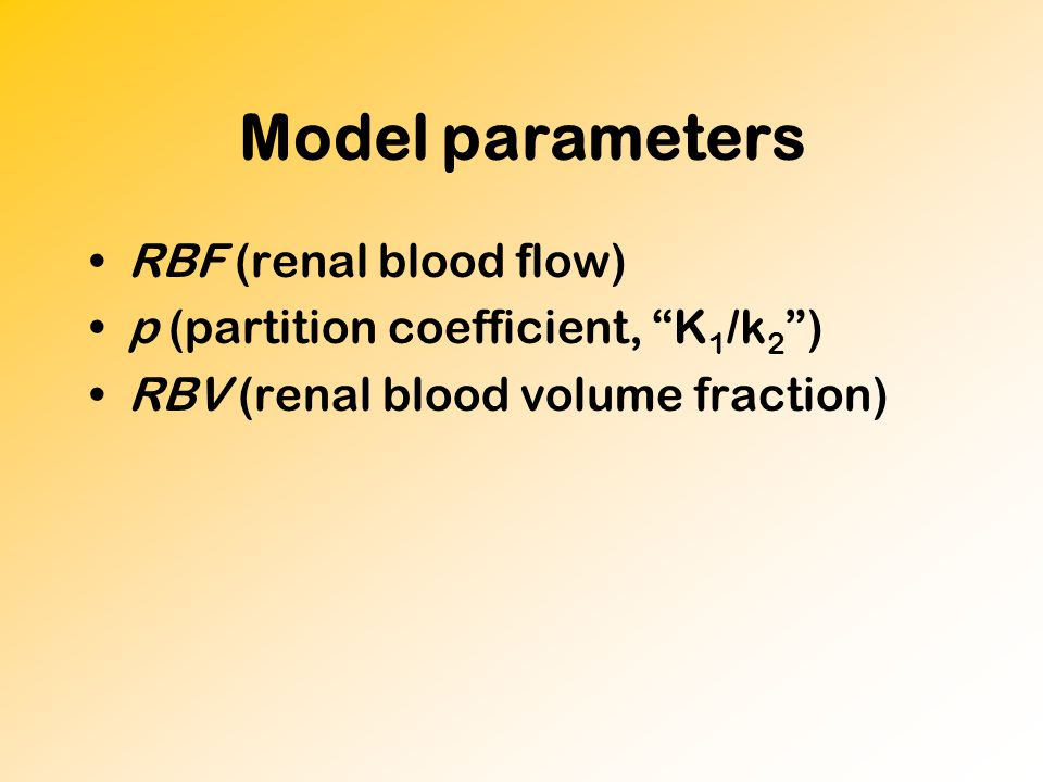 Model parameters RBF (renal blood flow) p (partition coefficient, K 1 /k 2 ) RBV (renal blood volume fraction)