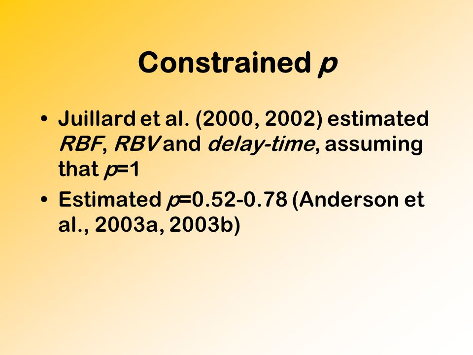 Constrained p Juillard et al. (2000, 2002) estimated RBF, RBV and delay-time, assuming that p=1 Estimated p=0.52-0.78 (Anderson et al., 2003a, 2003b)
