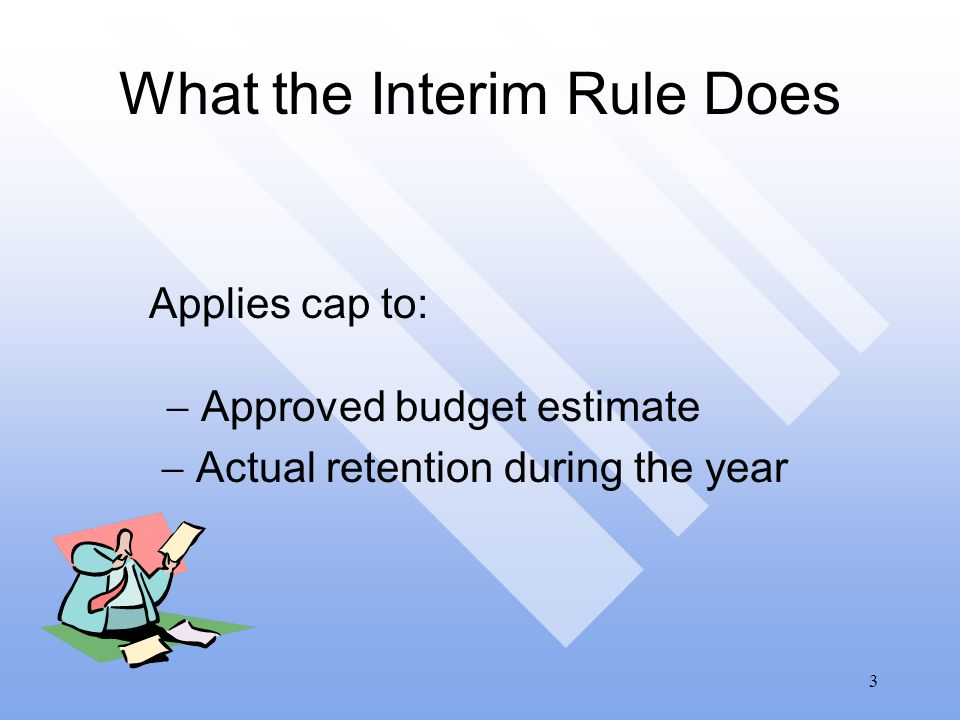 3 What the Interim Rule Does Applies cap to:  Approved budget estimate  Actual retention during the year