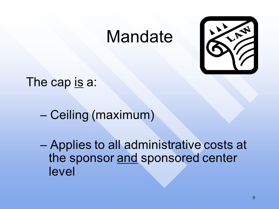 9 Mandate The cap is a:  Ceiling (maximum)  Applies to all administrative costs at the sponsor and sponsored center level
