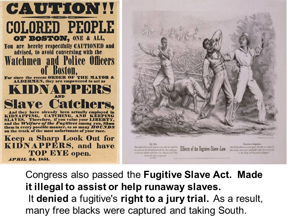 Congress also passed the Fugitive Slave Act. Made it illegal to assist or help runaway slaves. It denied a fugitive's right to a jury trial. As a resu