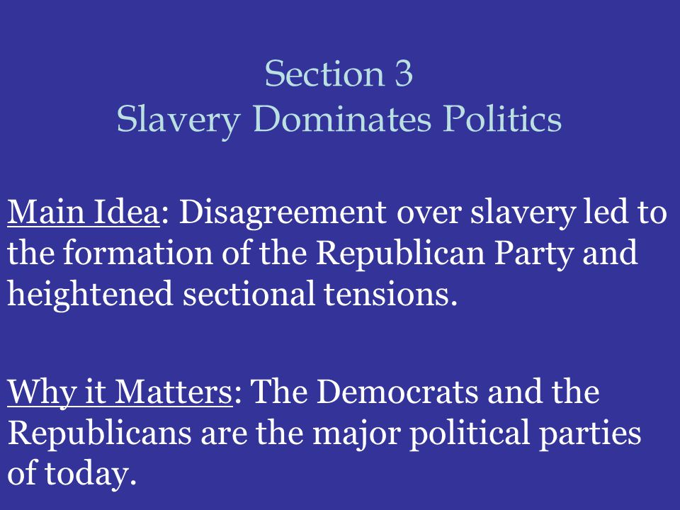Section 3 Slavery Dominates Politics Main Idea: Disagreement over slavery led to the formation of the Republican Party and heightened sectional tensio