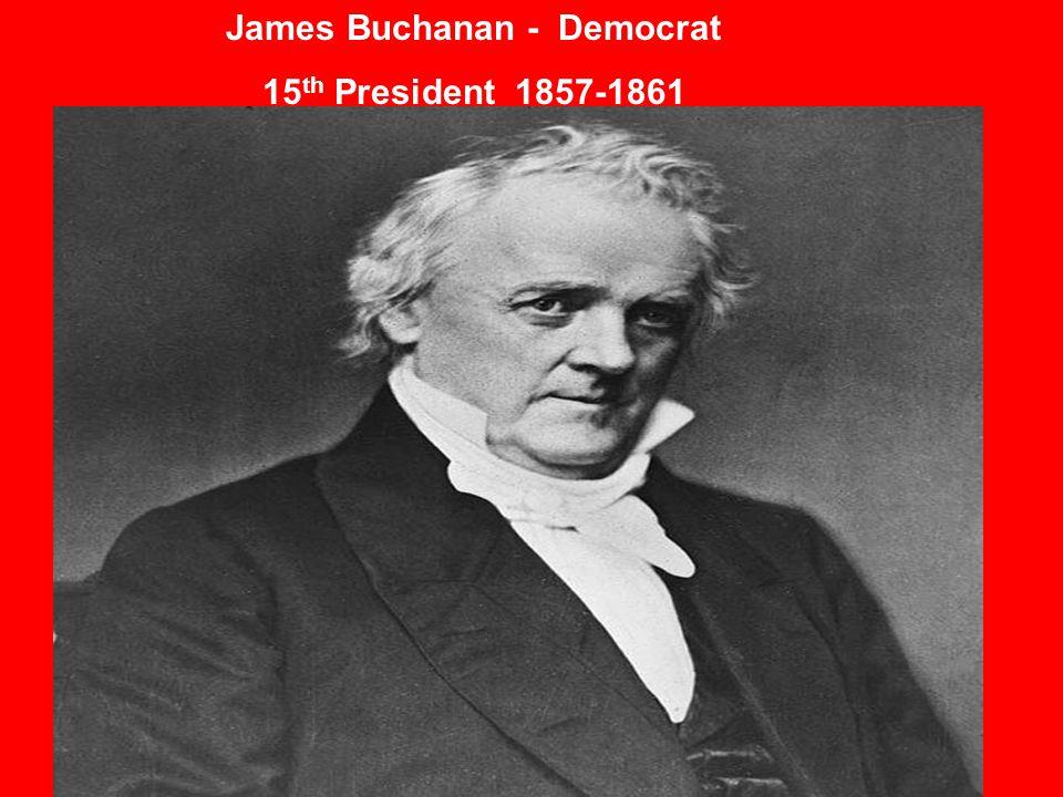 James Buchanan - Democrat 15 th President 1857-1861