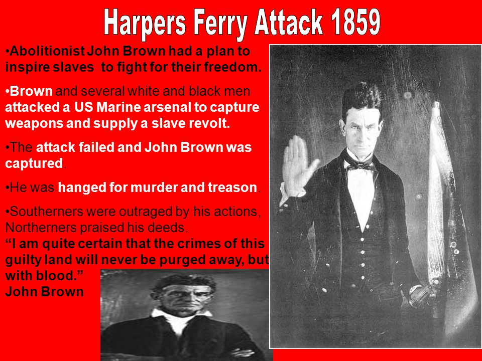 Abolitionist John Brown had a plan to inspire slaves to fight for their freedom. Brown and several white and black men attacked a US Marine arsenal to