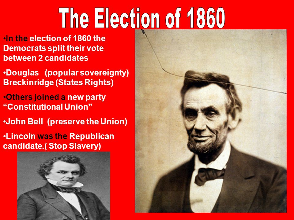 In the election of 1860 the Democrats split their vote between 2 candidates Douglas (popular sovereignty) Breckinridge (States Rights) Others joined a
