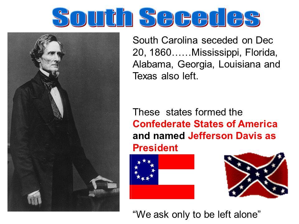 South Carolina seceded on Dec 20, 1860……Mississippi, Florida, Alabama, Georgia, Louisiana and Texas also left. These states formed the Confederate Sta