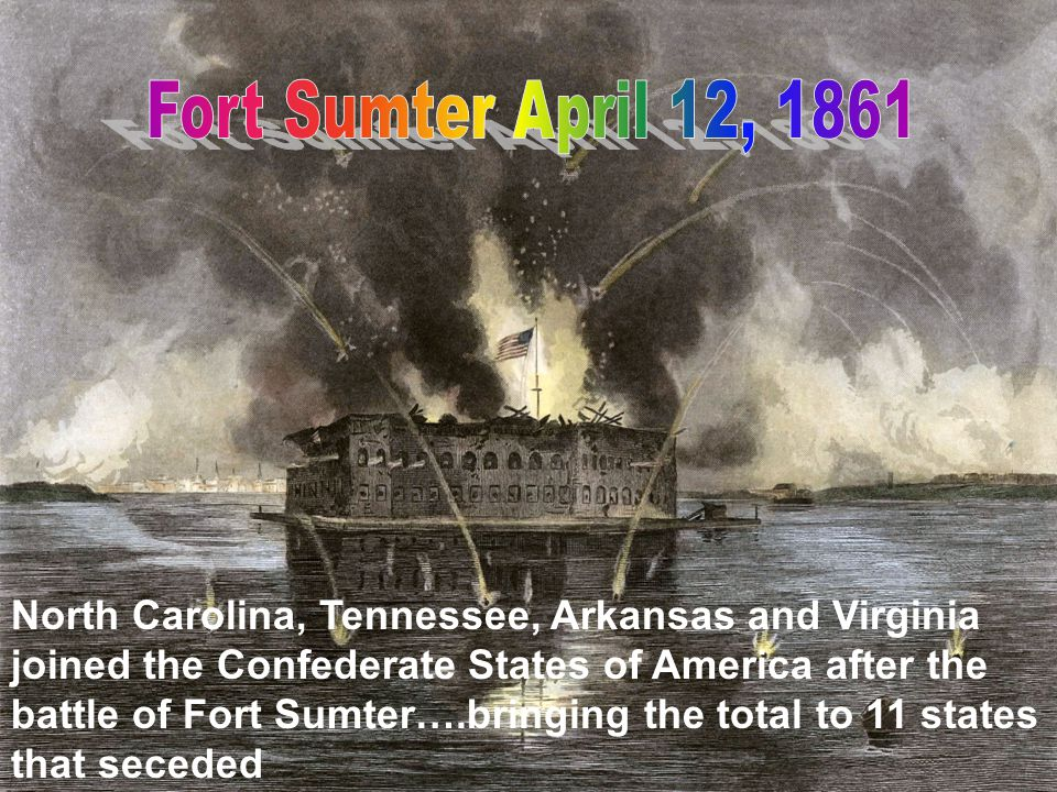 North Carolina, Tennessee, Arkansas and Virginia joined the Confederate States of America after the battle of Fort Sumter….bringing the total to 11 st