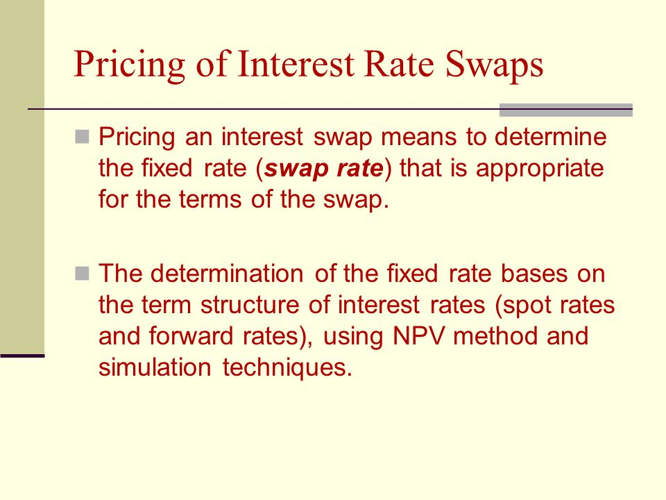 Pricing of Interest Rate Swaps Pricing an interest swap means to determine the fixed rate (swap rate) that is appropriate for the terms of the swap.