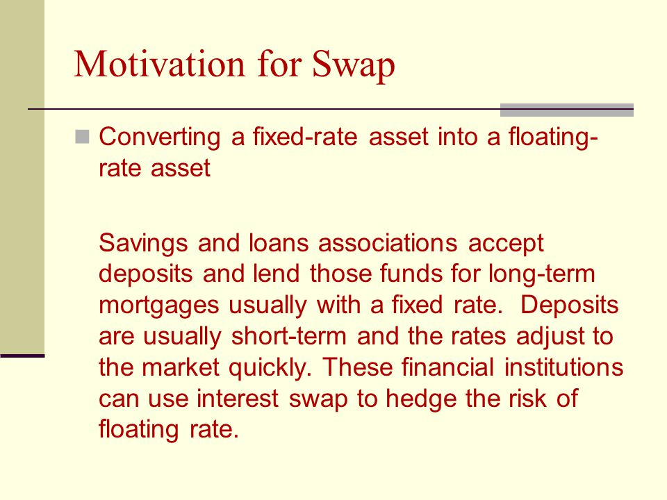 Motivation for Swap Converting a fixed-rate asset into a floating- rate asset Savings and loans associations accept deposits and lend those funds for long-term mortgages usually with a fixed rate.