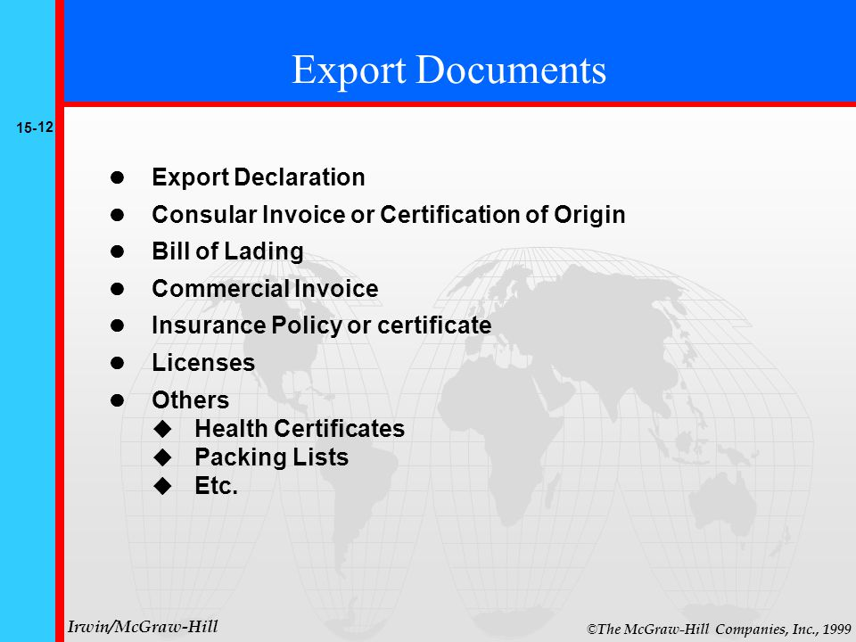 15- 12 © The McGraw-Hill Companies, Inc., 1999 Irwin/McGraw-Hill Export Documents Export Declaration Consular Invoice or Certification of Origin Bill of Lading Commercial Invoice Insurance Policy or certificate Licenses Others  Health Certificates  Packing Lists  Etc.