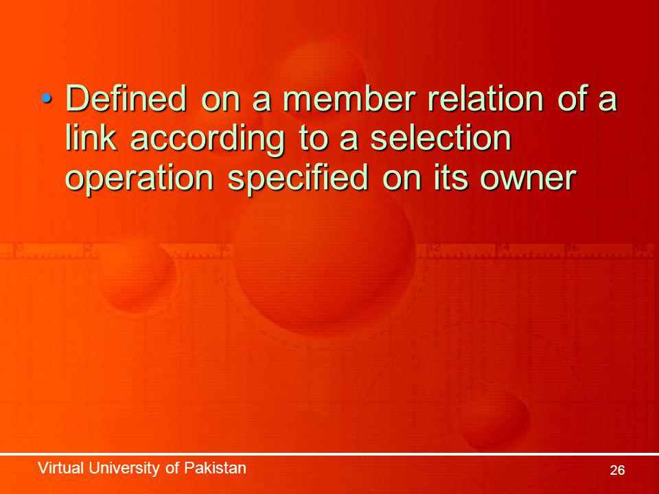 Virtual University of Pakistan 26 Defined on a member relation of a link according to a selection operation specified on its ownerDefined on a member