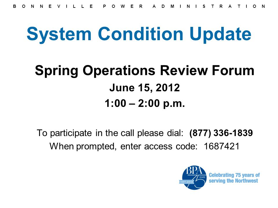 B O N N E V I L L E P O W E R A D M I N I S T R A T I O N System Condition Update Spring Operations Review Forum June 15, 2012 1:00 – 2:00 p.m.