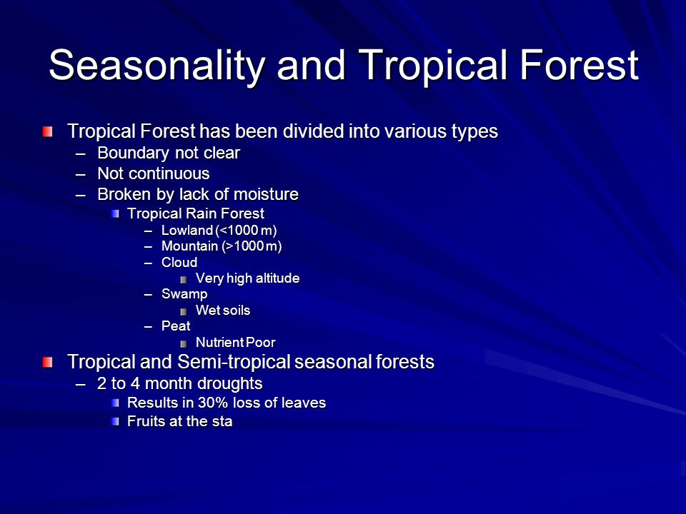 Seasonality and Tropical Forest Tropical Forest has been divided into various types –Boundary not clear –Not continuous –Broken by lack of moisture Tropical Rain Forest –Lowland (<1000 m) –Mountain (>1000 m) –Cloud Very high altitude –Swamp Wet soils –Peat Nutrient Poor Tropical and Semi-tropical seasonal forests –2 to 4 month droughts Results in 30% loss of leaves Fruits at the sta