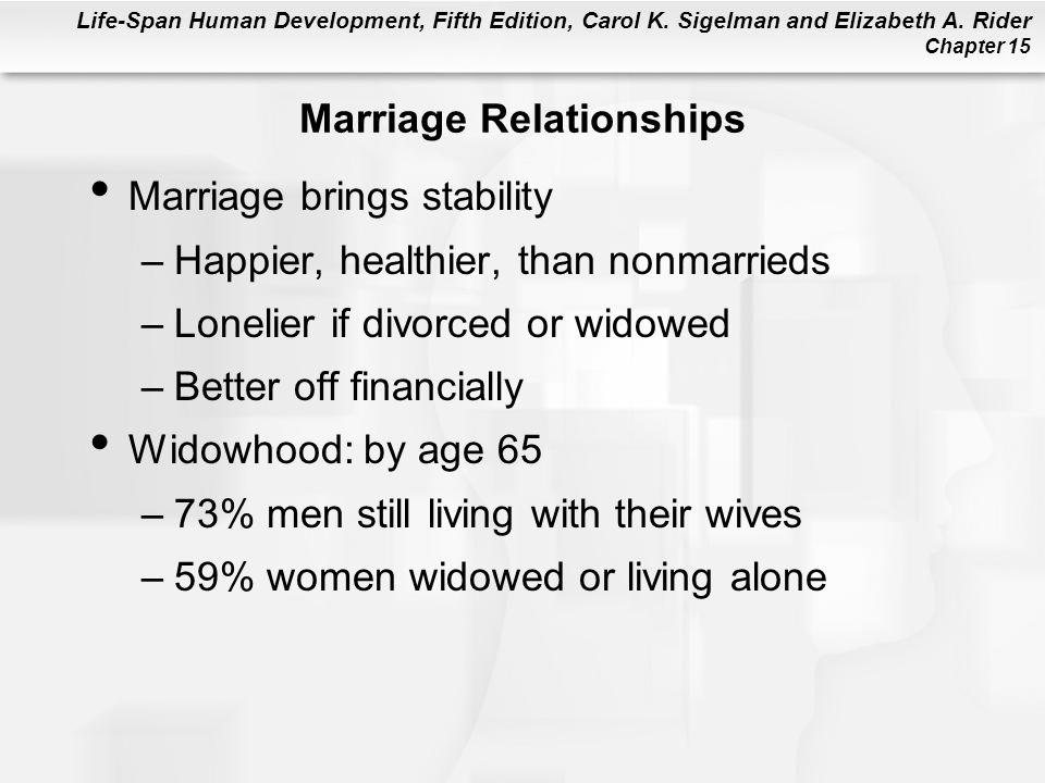 Life-Span Human Development, Fifth Edition, Carol K. Sigelman and Elizabeth A. Rider Chapter 15 Marriage Relationships Marriage brings stability –Happ