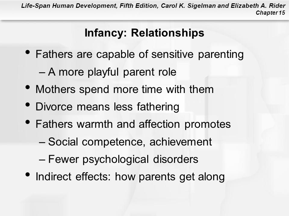 Life-Span Human Development, Fifth Edition, Carol K. Sigelman and Elizabeth A. Rider Chapter 15 Infancy: Relationships Fathers are capable of sensitiv