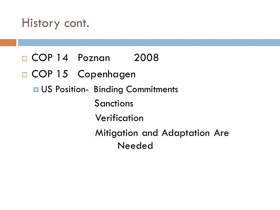 History cont.  COP 14Poznan2008  COP 15Copenhagen  US Position- Binding Commitments Sanctions Verification Mitigation and Adaptation Are Needed