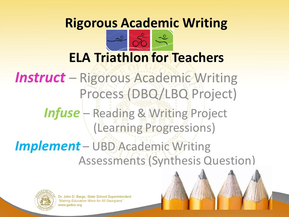 Rigorous Academic Writing ELA Triathlon for Teachers Instruct – Rigorous Academic Writing Process (DBQ/LBQ Project) Infuse – Reading & Writing Project (Learning Progressions) Implement – UBD Academic Writing Assessments (Synthesis Question)