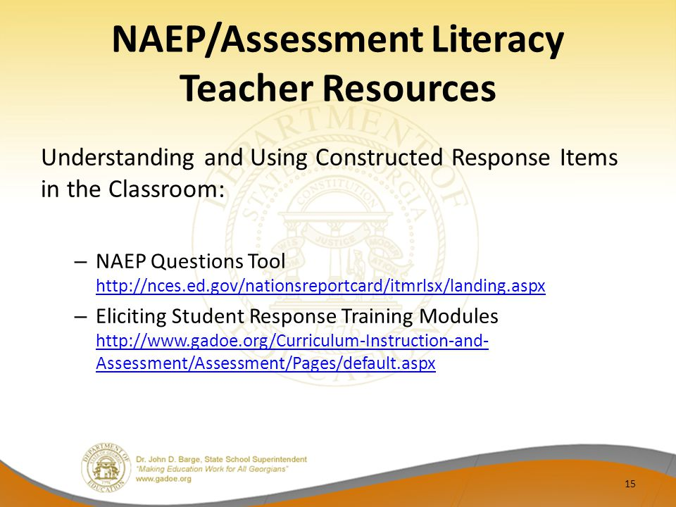 NAEP/Assessment Literacy Teacher Resources Understanding and Using Constructed Response Items in the Classroom: – NAEP Questions Tool http://nces.ed.gov/nationsreportcard/itmrlsx/landing.aspx http://nces.ed.gov/nationsreportcard/itmrlsx/landing.aspx – Eliciting Student Response Training Modules http://www.gadoe.org/Curriculum-Instruction-and- Assessment/Assessment/Pages/default.aspx http://www.gadoe.org/Curriculum-Instruction-and- Assessment/Assessment/Pages/default.aspx 15